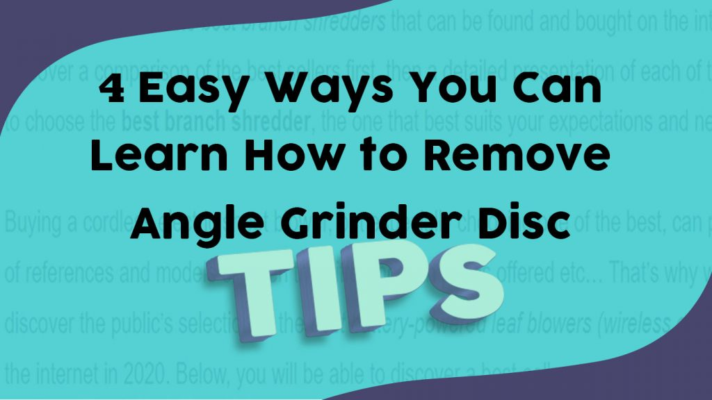 4 Easy Ways You Can Learn How To Remove Angle Grinder Disc